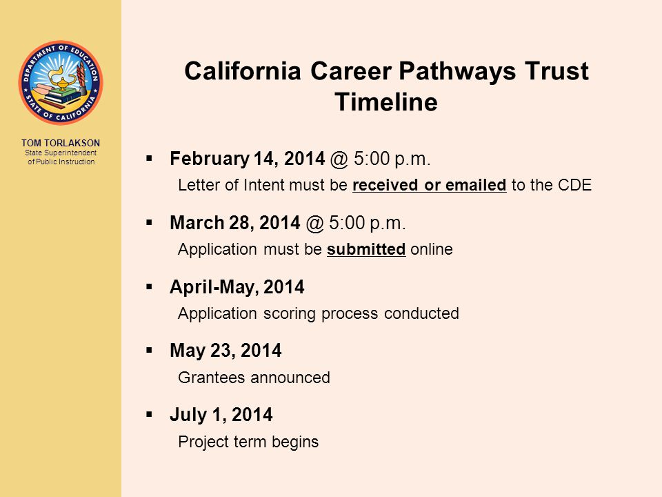 TOM TORLAKSON State Superintendent of Public Instruction California Career Pathways Trust Timeline  February 14, 2014 @ 5:00 p.m. Letter of Intent mu
