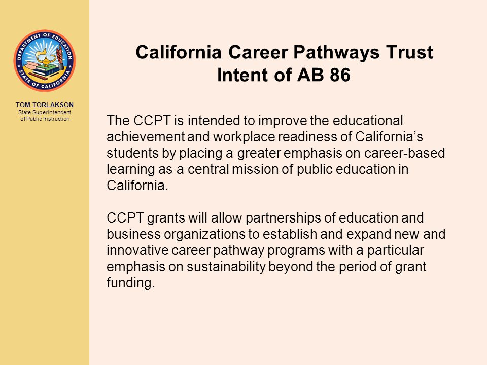 TOM TORLAKSON State Superintendent of Public Instruction California Career Pathways Trust Intent of AB 86 Specifically, the CCPT addresses three pressing issues: 1.High-wage skills gap—persistently high unemployment rate and shortage of skilled workers, particularly in STEM-related career fields.