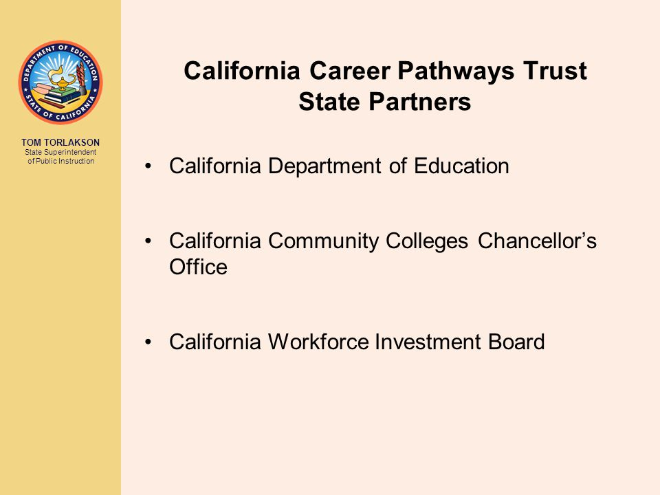 TOM TORLAKSON State Superintendent of Public Instruction California Career Pathways Trust Eligibility Requirements CCPT grant applicants can apply as a:  Local consortium  At least one local education agency (LEA)  At least one community college  At least one business partner  Regional consortium:  Multiple LEAs  Multiple community colleges  Multiple business partners