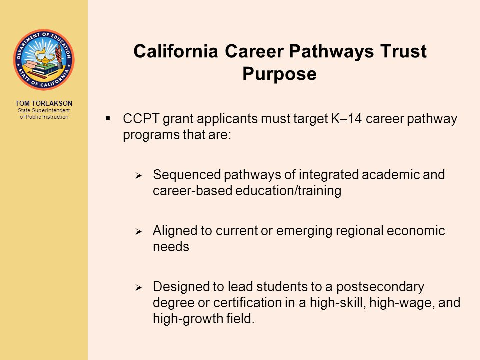 TOM TORLAKSON State Superintendent of Public Instruction California Career Pathways Trust Funding Levels CCPT grants will be awarded in the following categories: Regional Consortium Grants: No more than 10 grants will be awarded up to $15,000,000.00 per grant Regional or Local Consortium Grants: No more than 15 grants will be awarded up to $6,000,000.00 per grant Local Consortium Grants: No more than 15 grants will be awarded up to $600,000.00 per grant