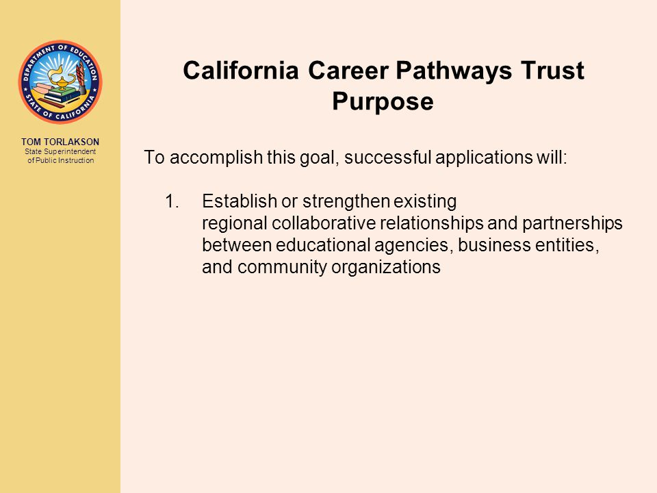 TOM TORLAKSON State Superintendent of Public Instruction California Career Pathways Trust Purpose To accomplish this goal, successful applications will: 2.Develop and integrate standards- based academics with a career-relevant, sequenced curriculum following industry-themed pathways that are aligned to high-skill, high-wage, high-growth jobs, or emerging regional economic sectors.