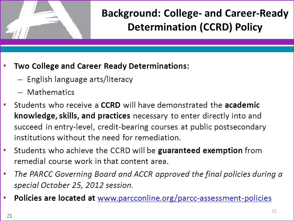 Two College and Career Ready Determinations: – English language arts/literacy – Mathematics Students who receive a CCRD will have demonstrated the academic knowledge, skills, and practices necessary to enter directly into and succeed in entry-level, credit-bearing courses at public postsecondary institutions without the need for remediation.