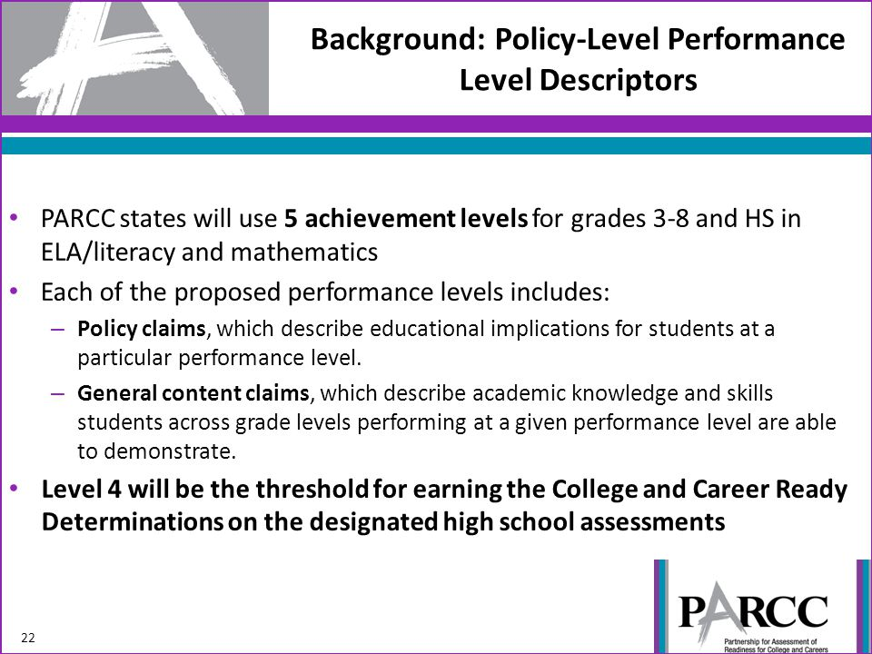 Background: Policy-Level Performance Level Descriptors 22 PARCC states will use 5 achievement levels for grades 3-8 and HS in ELA/literacy and mathematics Each of the proposed performance levels includes: – Policy claims, which describe educational implications for students at a particular performance level.