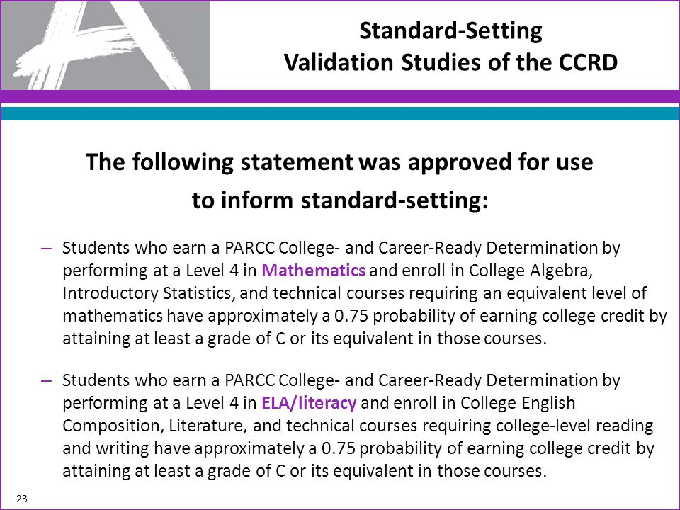 The following statement was approved for use to inform standard-setting: – Students who earn a PARCC College- and Career-Ready Determination by performing at a Level 4 in Mathematics and enroll in College Algebra, Introductory Statistics, and technical courses requiring an equivalent level of mathematics have approximately a 0.75 probability of earning college credit by attaining at least a grade of C or its equivalent in those courses.