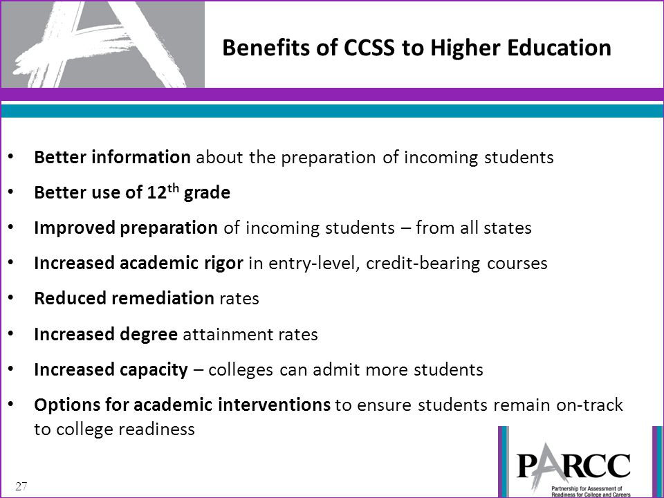 27 Benefits of CCSS to Higher Education Better information about the preparation of incoming students Better use of 12 th grade Improved preparation of incoming students – from all states Increased academic rigor in entry-level, credit-bearing courses Reduced remediation rates Increased degree attainment rates Increased capacity – colleges can admit more students Options for academic interventions to ensure students remain on-track to college readiness