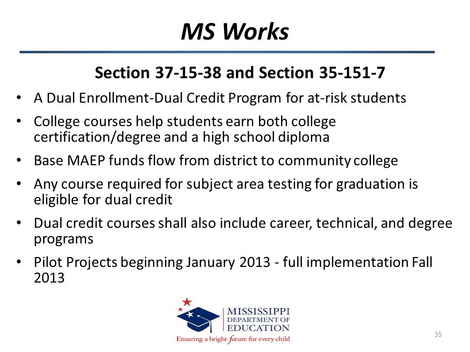 Section 37-15-38 and Section 35-151-7 A Dual Enrollment-Dual Credit Program for at-risk students College courses help students earn both college certification/degree and a high school diploma Base MAEP funds flow from district to community college Any course required for subject area testing for graduation is eligible for dual credit Dual credit courses shall also include career, technical, and degree programs Pilot Projects beginning January 2013 - full implementation Fall 2013 MS Works 35