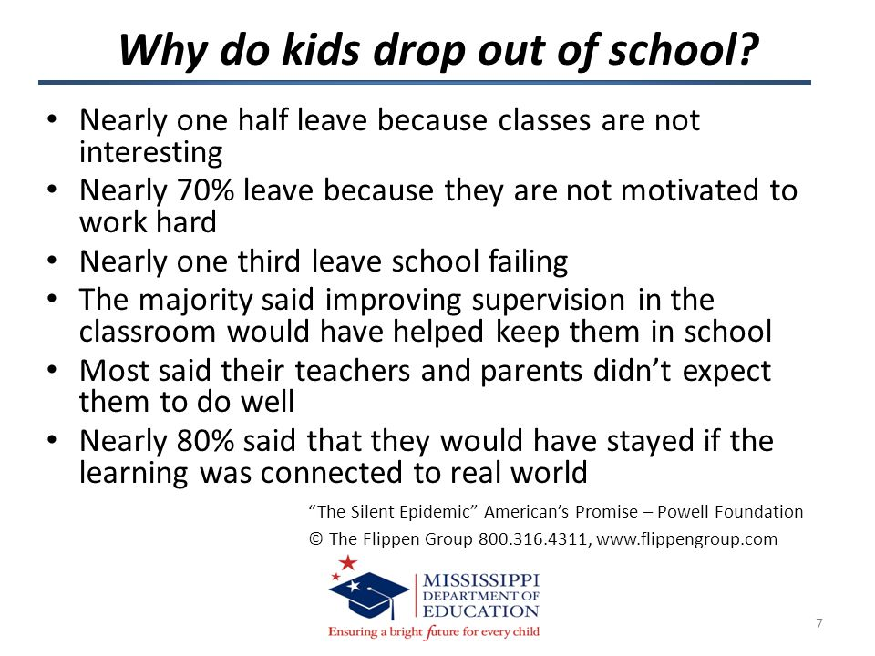Nearly one half leave because classes are not interesting Nearly 70% leave because they are not motivated to work hard Nearly one third leave school failing The majority said improving supervision in the classroom would have helped keep them in school Most said their teachers and parents didn't expect them to do well Nearly 80% said that they would have stayed if the learning was connected to real world The Silent Epidemic American's Promise – Powell Foundation © The Flippen Group 800.316.4311, www.flippengroup.com Why do kids drop out of school.