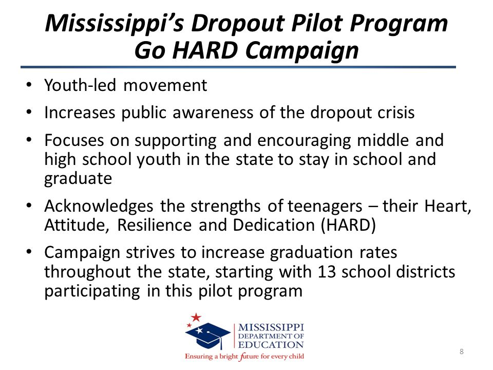 Helps students, educators and administrators understand how to allow youth to play a role in transforming schools and school districts Shows students the existing in-school and community support networks and infrastructures Informs students how they can help in the development of effective policies that result in increased student performance Educates students on how data is utilized to support their graduation efforts 9 Mississippi's Dropout Pilot Program Go HARD Campaign