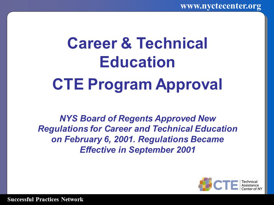 Successful Practices Network www.nyctecenter.org Career & Technical Education CTE Program Approval NYS Board of Regents Approved New Regulations for C