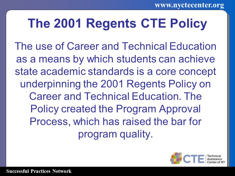 Successful Practices Network www.nyctecenter.org The 2001 Regents CTE Policy The use of Career and Technical Education as a means by which students ca