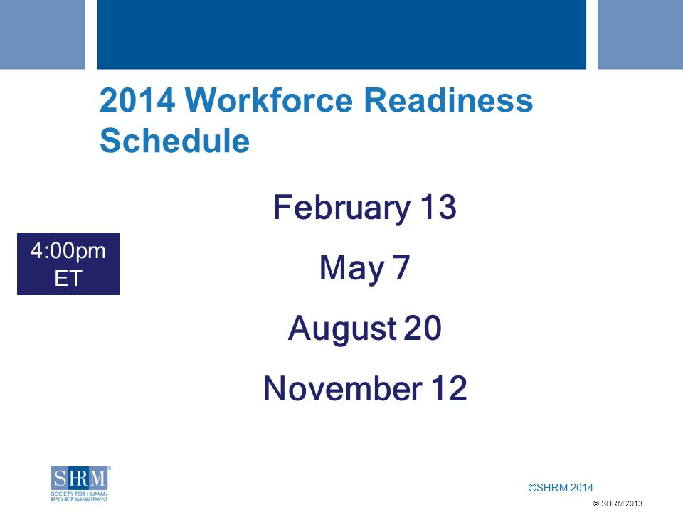 ©SHRM 2014 2014 Workforce Readiness Schedule February 13 May 7 August 20 November 12 4:00pm ET © SHRM 2013