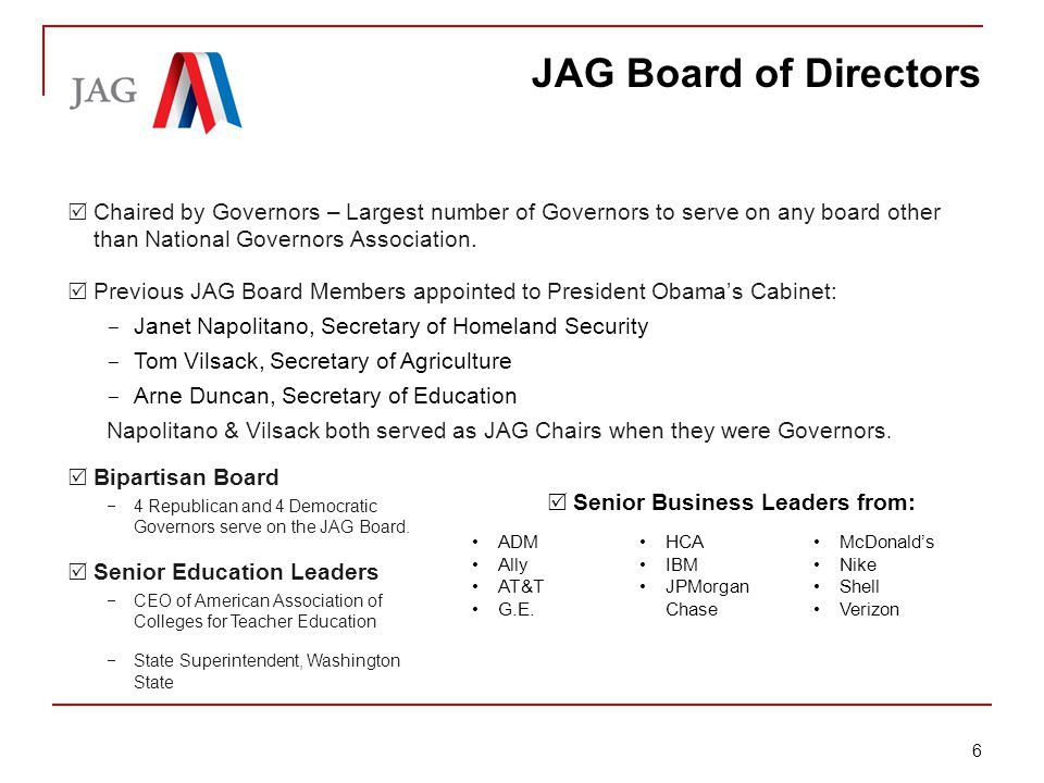 Briefing: Jobs for America's Graduates JAG Board of Directors  Chaired by Governors – Largest number of Governors to serve on any board other than National Governors Association.