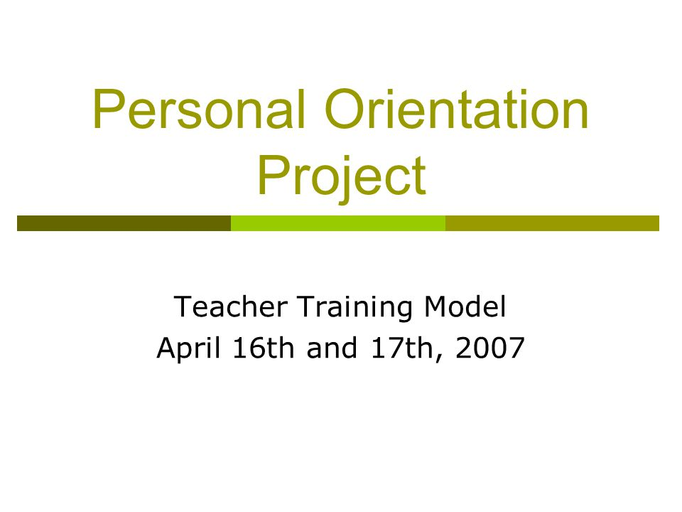 Personal Orientation Project Teacher Training Model April 16th and 17th, 2007