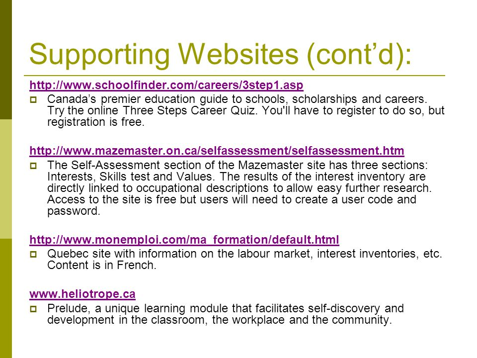 Supporting Websites (cont'd): http://www.schoolfinder.com/careers/3step1.asp  Canada's premier education guide to schools, scholarships and careers.