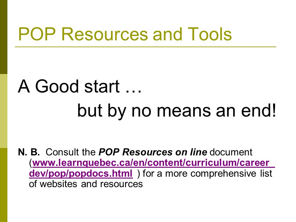POP Resources and Tools A Good start … but by no means an end! N. B. Consult the POP Resources on line document (www.learnquebec.ca/en/content/curricu