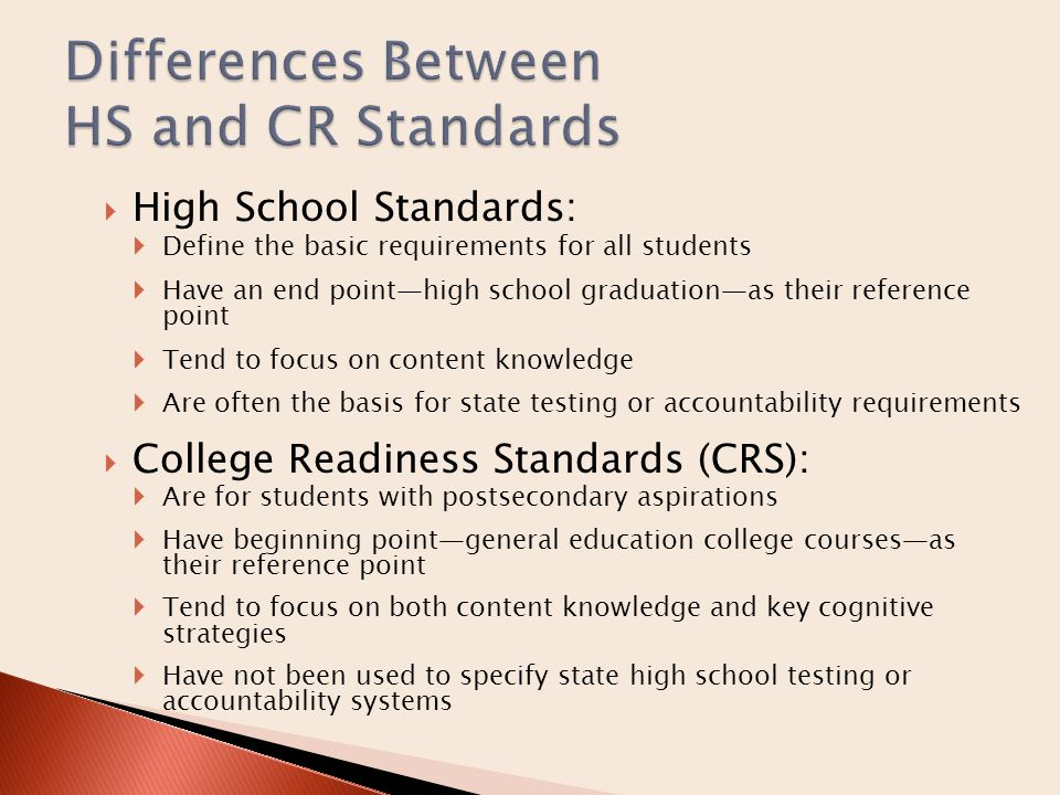  High School Standards:  Define the basic requirements for all students  Have an end point—high school graduation—as their reference point  Tend to focus on content knowledge  Are often the basis for state testing or accountability requirements  College Readiness Standards (CRS):  Are for students with postsecondary aspirations  Have beginning point—general education college courses—as their reference point  Tend to focus on both content knowledge and key cognitive strategies  Have not been used to specify state high school testing or accountability systems
