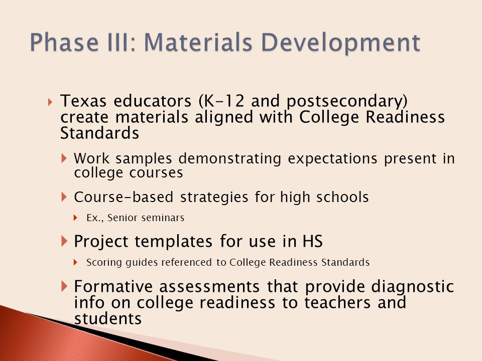  Texas educators (K-12 and postsecondary) create materials aligned with College Readiness Standards  Work samples demonstrating expectations present in college courses  Course-based strategies for high schools  Ex., Senior seminars  Project templates for use in HS  Scoring guides referenced to College Readiness Standards  Formative assessments that provide diagnostic info on college readiness to teachers and students