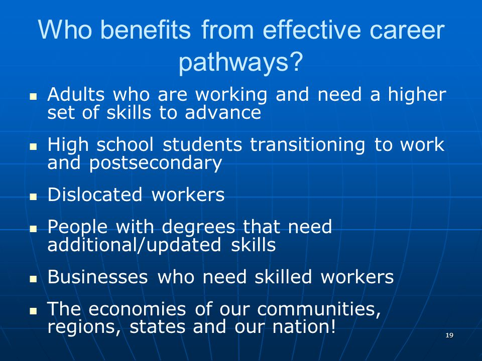 19 Who benefits from effective career pathways? Adults who are working and need a higher set of skills to advance High school students transitioning t
