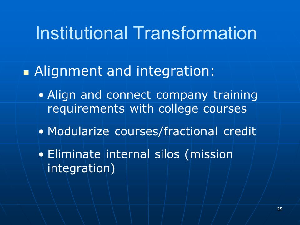 25 Institutional Transformation Alignment and integration: Align and connect company training requirements with college courses Modularize courses/fractional credit Eliminate internal silos (mission integration)