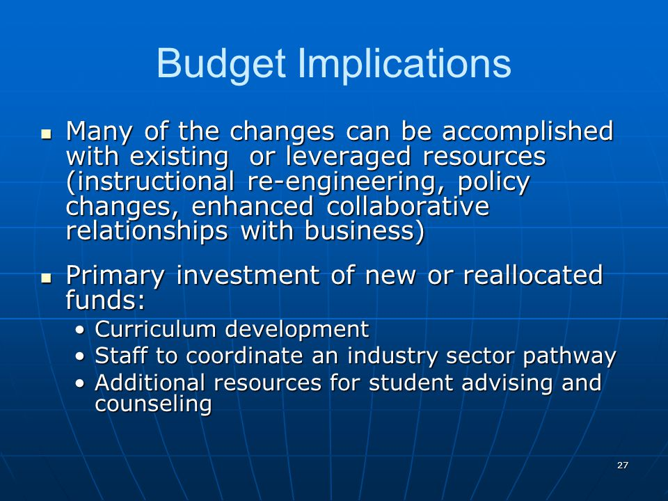 27 Budget Implications Many of the changes can be accomplished with existing or leveraged resources (instructional re-engineering, policy changes, enh
