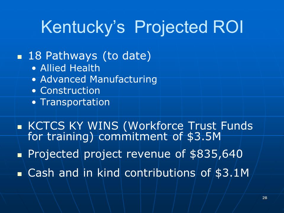 28 Kentucky's Projected ROI 18 Pathways (to date) Allied Health Advanced Manufacturing Construction Transportation KCTCS KY WINS (Workforce Trust Funds for training) commitment of $3.5M Projected project revenue of $835,640 Cash and in kind contributions of $3.1M