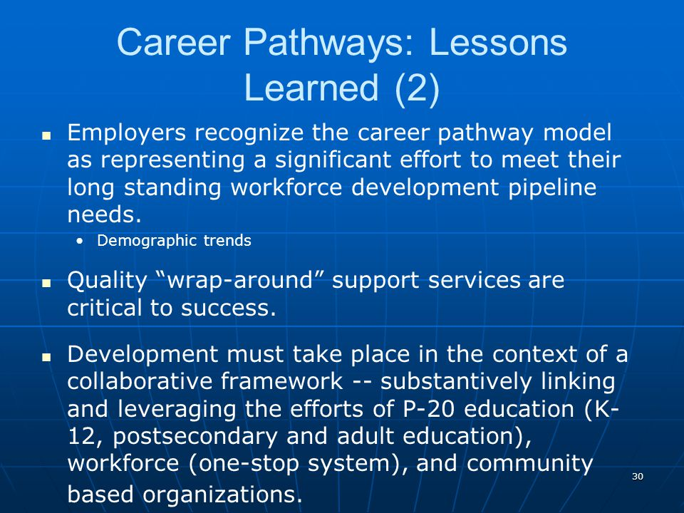 30 Career Pathways: Lessons Learned (2) Employers recognize the career pathway model as representing a significant effort to meet their long standing workforce development pipeline needs.