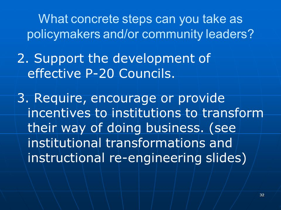 32 What concrete steps can you take as policymakers and/or community leaders? 2. Support the development of effective P-20 Councils. 3. Require, encou