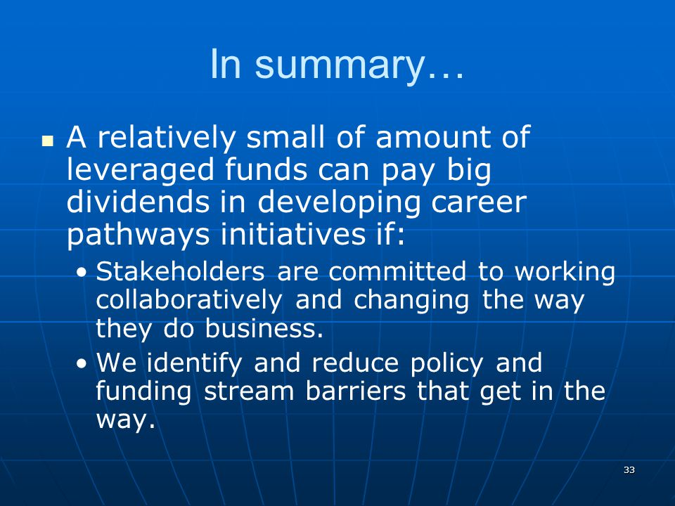 33 In summary… A relatively small of amount of leveraged funds can pay big dividends in developing career pathways initiatives if: Stakeholders are co