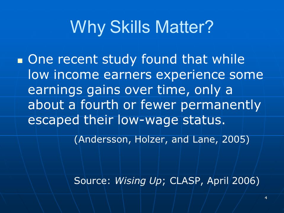 4 Why Skills Matter? One recent study found that while low income earners experience some earnings gains over time, only a about a fourth or fewer per