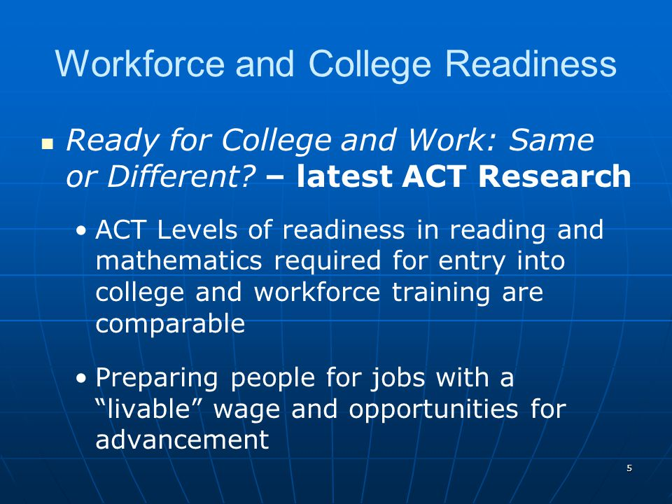 5 Workforce and College Readiness Ready for College and Work: Same or Different? – latest ACT Research ACT Levels of readiness in reading and mathemat