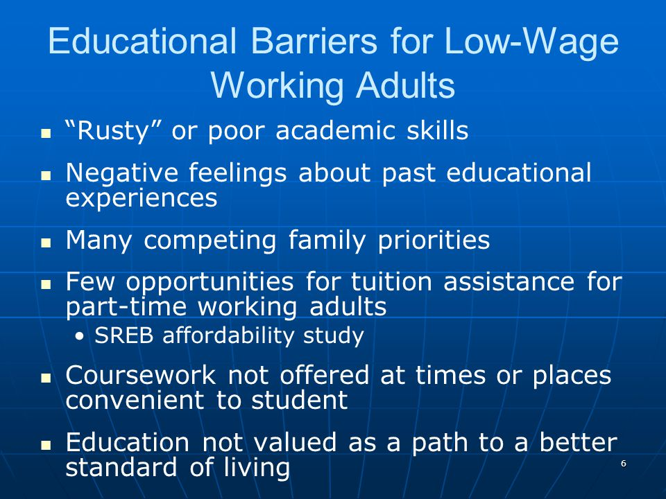 6 Educational Barriers for Low-Wage Working Adults Rusty or poor academic skills Negative feelings about past educational experiences Many competing family priorities Few opportunities for tuition assistance for part-time working adults SREB affordability study Coursework not offered at times or places convenient to student Education not valued as a path to a better standard of living