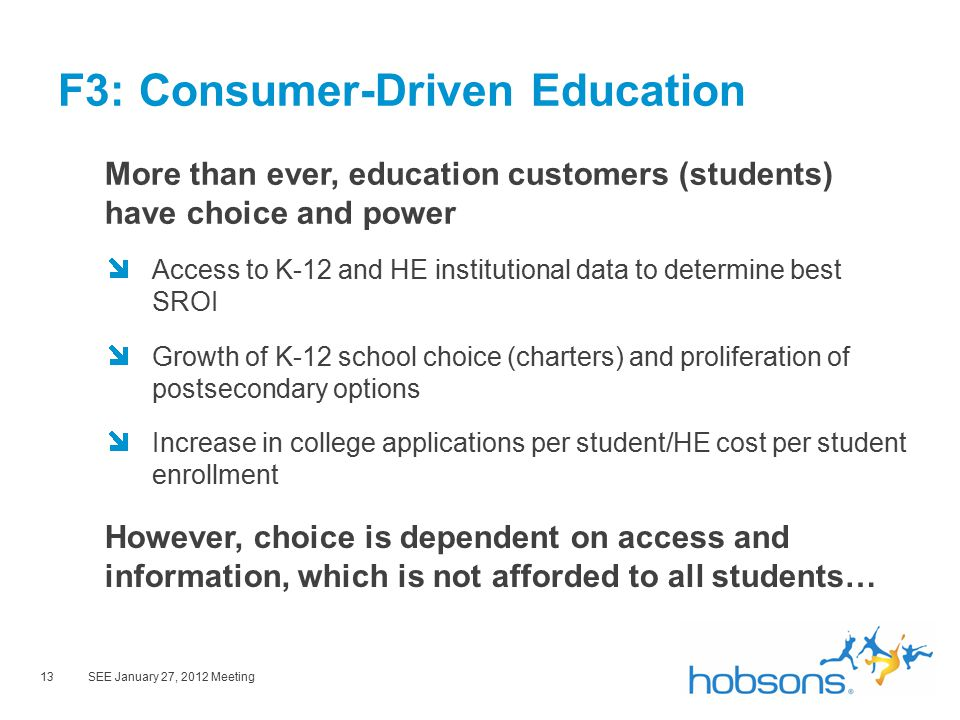 13SEE January 27, 2012 Meeting F3: Consumer-Driven Education More than ever, education customers (students) have choice and power Access to K-12 and HE institutional data to determine best SROI Growth of K-12 school choice (charters) and proliferation of postsecondary options Increase in college applications per student/HE cost per student enrollment However, choice is dependent on access and information, which is not afforded to all students…