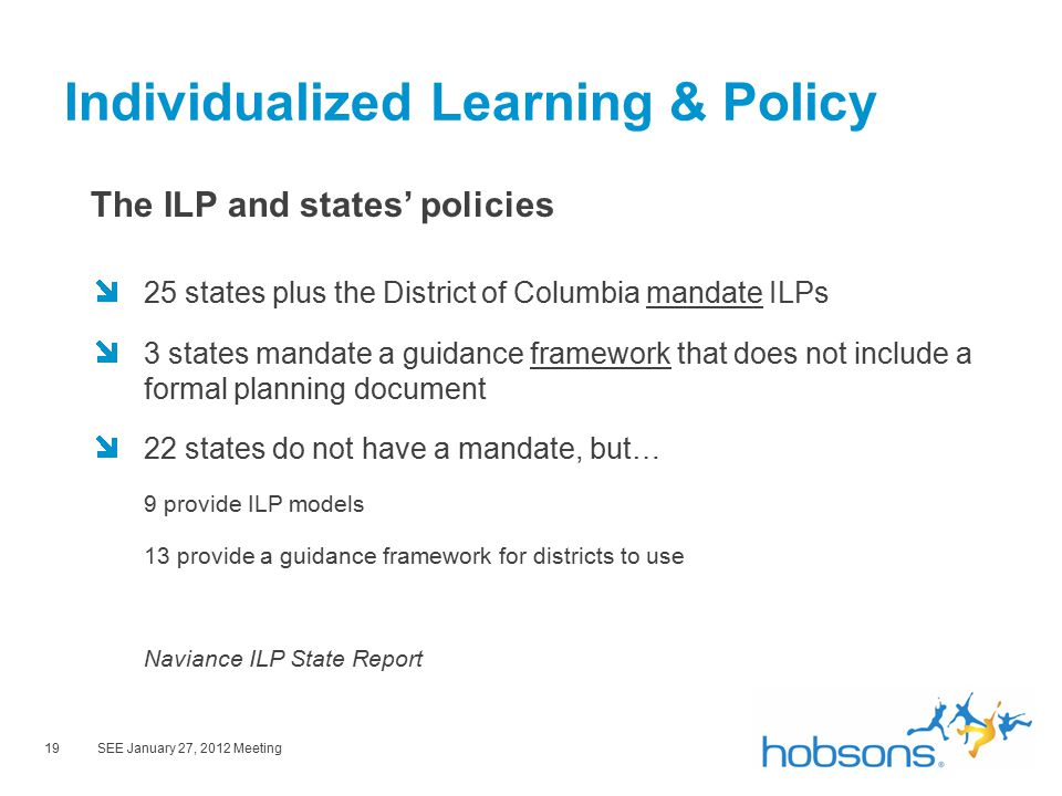 19SEE January 27, 2012 Meeting Individualized Learning & Policy The ILP and states' policies 25 states plus the District of Columbia mandate ILPs 3 states mandate a guidance framework that does not include a formal planning document 22 states do not have a mandate, but… 9 provide ILP models 13 provide a guidance framework for districts to use Naviance ILP State Report