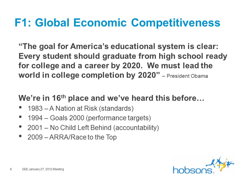 6SEE January 27, 2012 Meeting F1: Global Economic Competitiveness The goal for America's educational system is clear: Every student should graduate from high school ready for college and a career by 2020.
