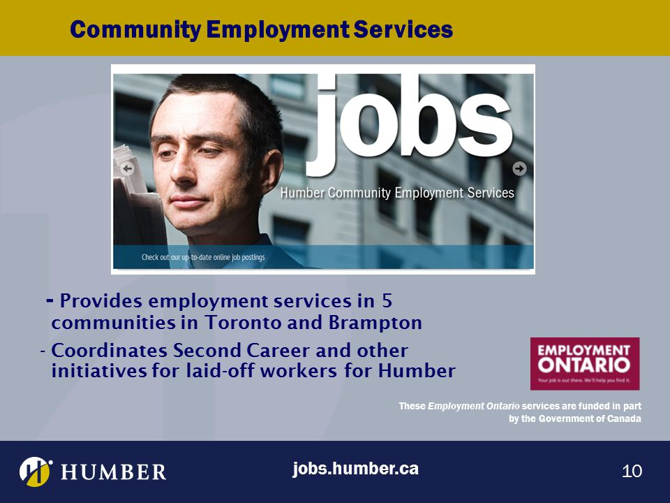 10 - Provides employment services in 5 communities in Toronto and Brampton -Coordinates Second Career and other initiatives for laid-off workers for Humber Community Employment Services These Employment Ontario services are funded in part by the Government of Canada jobs.humber.ca