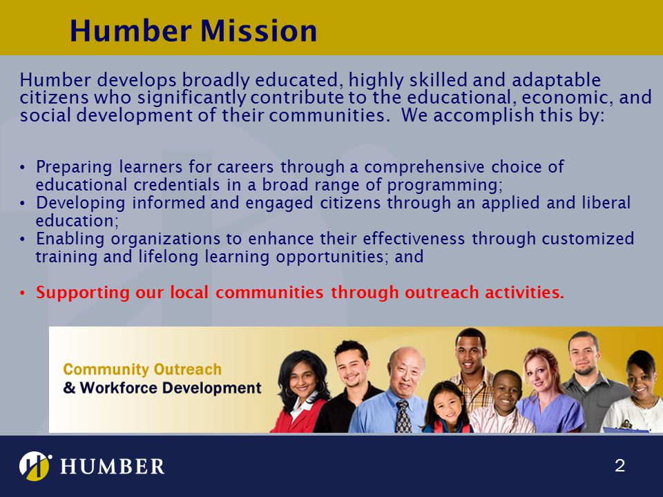 3 Community Outreach & Workforce Development To act as a focal point for Humber and the external community to increase access by: Identifying community needs/gaps and responses Building partnerships to create accessible pathways to Humber and employment Facilitating, coordinating, supporting and/or managing access projects Assisting community partners to build capacity Our Role: www.humber.ca/community