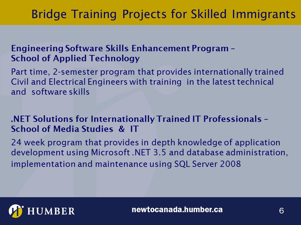 6 Bridge Training Projects for Skilled Immigrants Engineering Software Skills Enhancement Program – School of Applied Technology Part time, 2-semester program that provides internationally trained Civil and Electrical Engineers with training in the latest technical and software skills.NET Solutions for Internationally Trained IT Professionals – School of Media Studies & IT 24 week program that provides in depth knowledge of application development using Microsoft.NET 3.5 and database administration, implementation and maintenance using SQL Server 2008 newtocanada.humber.ca