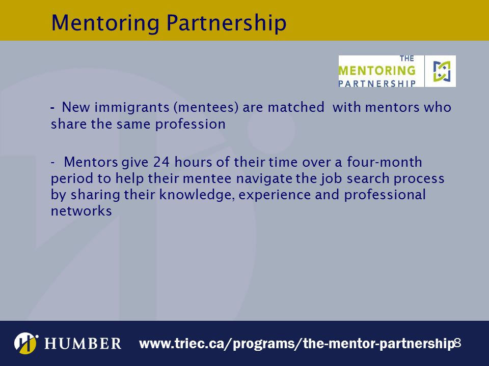 8 Mentoring Partnership - New immigrants (mentees) are matched with mentors who share the same profession - Mentors give 24 hours of their time over a four-month period to help their mentee navigate the job search process by sharing their knowledge, experience and professional networks www.triec.ca/programs/the-mentor-partnership