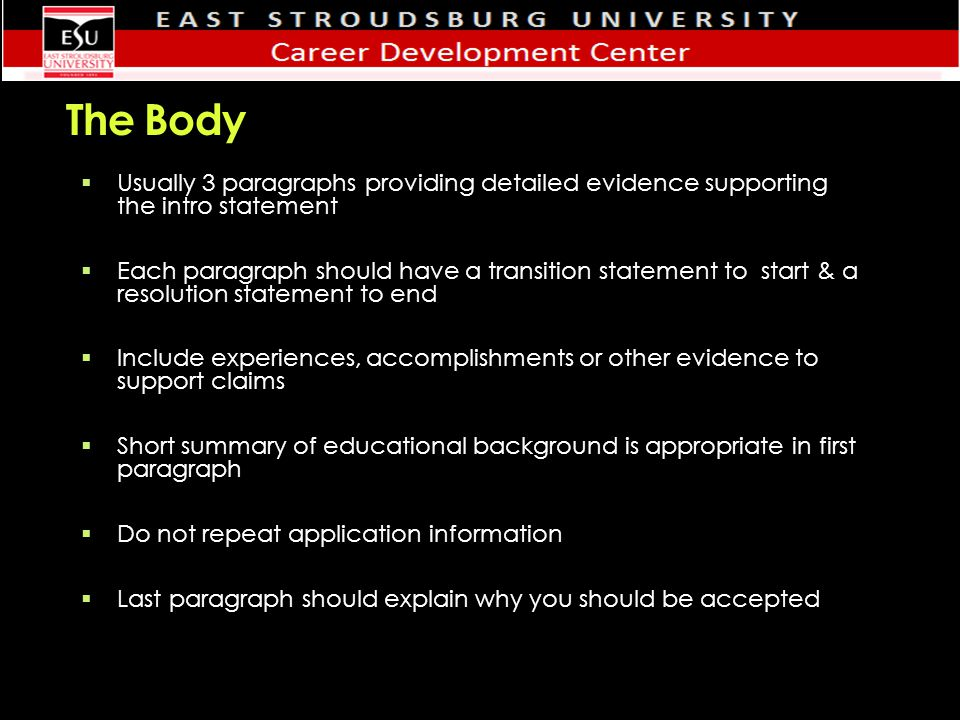 The Body  Usually 3 paragraphs providing detailed evidence supporting the intro statement  Each paragraph should have a transition statement to start & a resolution statement to end  Include experiences, accomplishments or other evidence to support claims  Short summary of educational background is appropriate in first paragraph  Do not repeat application information  Last paragraph should explain why you should be accepted