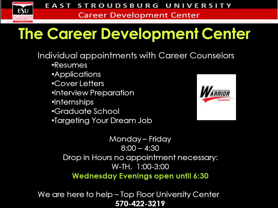 The Career Development Center Individual appointments with Career Counselors Resumes Applications Cover Letters Interview Preparation Internships Graduate School Targeting Your Dream Job Monday – Friday 8:00 – 4:30 Drop in Hours no appointment necessary: W-TH, 1:00-3:00 Wednesday Evenings open until 6:30 We are here to help – Top Floor University Center 570-422-3219