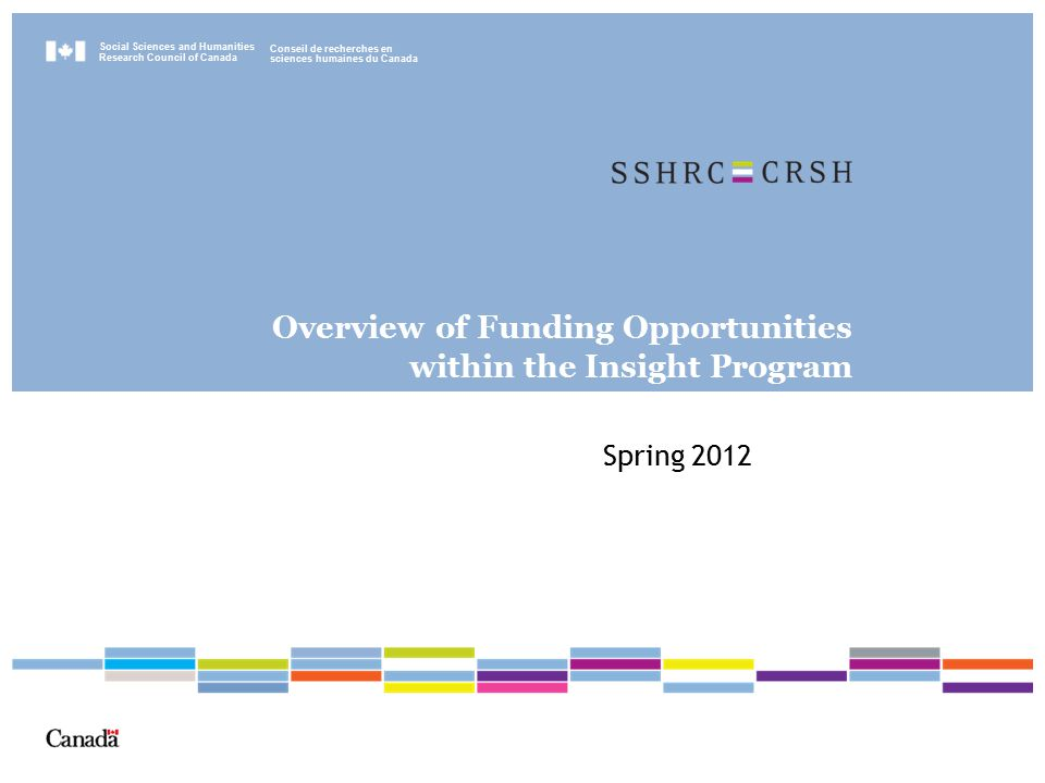 Social Sciences and Humanities Research Council of Canada Conseil de recherches en sciences humaines du Canada Overview of Funding Opportunities within the Insight Program Spring 2012