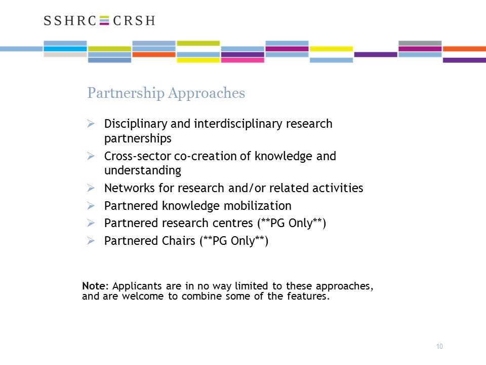 Partnership Approaches  Disciplinary and interdisciplinary research partnerships  Cross-sector co-creation of knowledge and understanding  Networks for research and/or related activities  Partnered knowledge mobilization  Partnered research centres (**PG Only**)  Partnered Chairs (**PG Only**) 10 Note: Applicants are in no way limited to these approaches, and are welcome to combine some of the features.