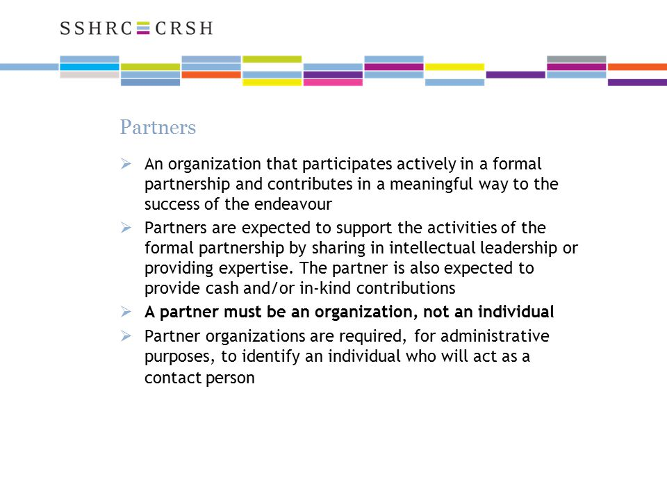  An organization that participates actively in a formal partnership and contributes in a meaningful way to the success of the endeavour  Partners are expected to support the activities of the formal partnership by sharing in intellectual leadership or providing expertise.