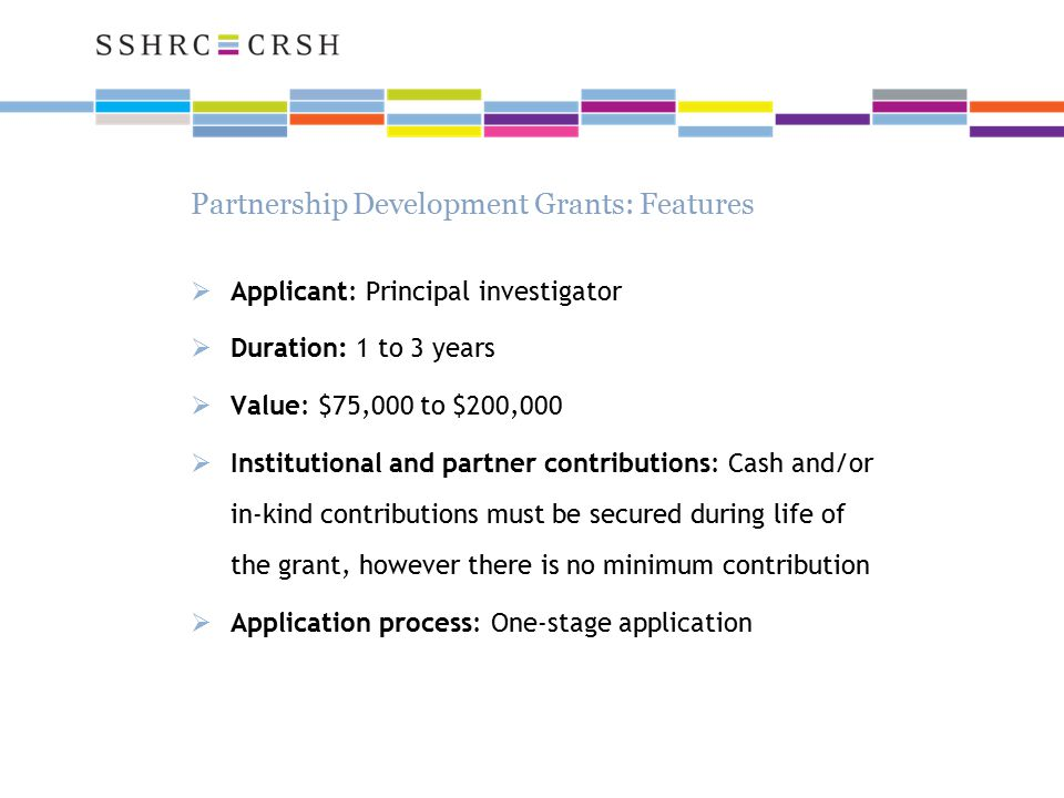 Partnership Development Grants: Features  Applicant: Principal investigator  Duration: 1 to 3 years  Value: $75,000 to $200,000  Institutional and partner contributions: Cash and/or in-kind contributions must be secured during life of the grant, however there is no minimum contribution  Application process: One-stage application