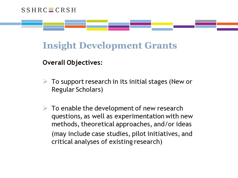 Insight Development Grants Overall Objectives:  To support research in its initial stages (New or Regular Scholars)  To enable the development of new research questions, as well as experimentation with new methods, theoretical approaches, and/or ideas (may include case studies, pilot initiatives, and critical analyses of existing research)