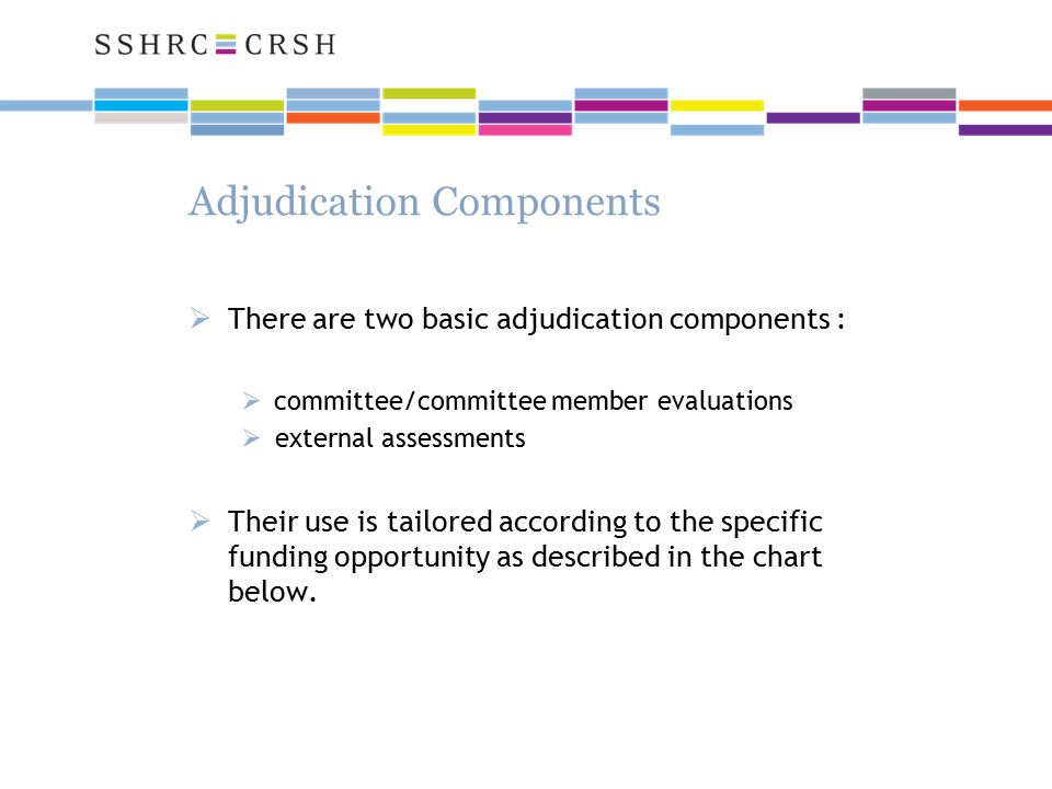 Adjudication Components  There are two basic adjudication components :  committee/committee member evaluations  external assessments  Their use is tailored according to the specific funding opportunity as described in the chart below.