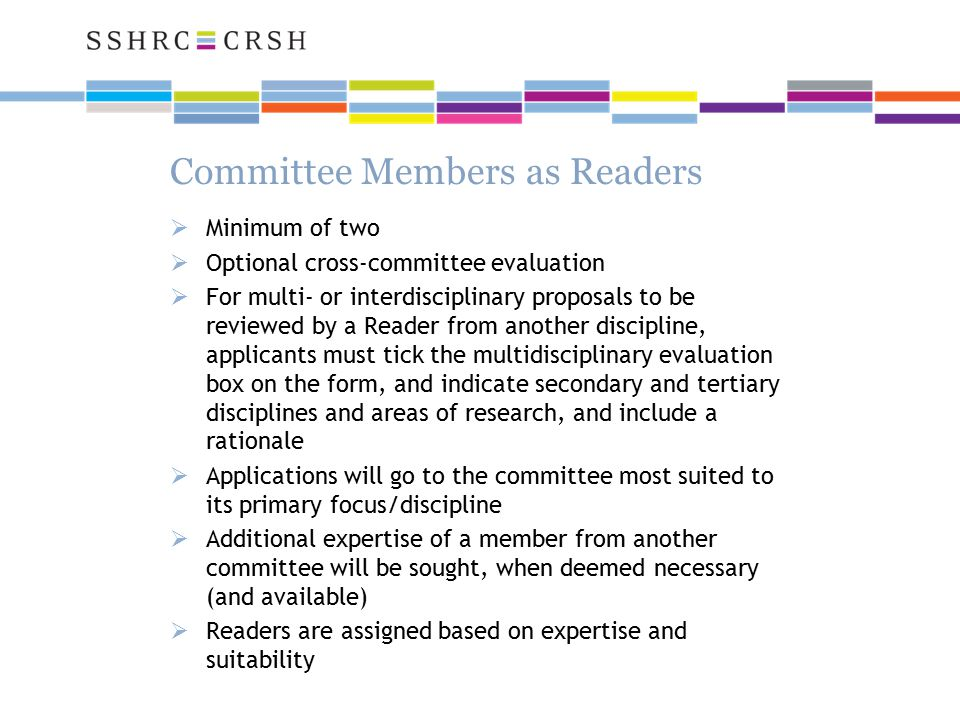 Committee Members as Readers  Minimum of two  Optional cross-committee evaluation  For multi- or interdisciplinary proposals to be reviewed by a Reader from another discipline, applicants must tick the multidisciplinary evaluation box on the form, and indicate secondary and tertiary disciplines and areas of research, and include a rationale  Applications will go to the committee most suited to its primary focus/discipline  Additional expertise of a member from another committee will be sought, when deemed necessary (and available)  Readers are assigned based on expertise and suitability