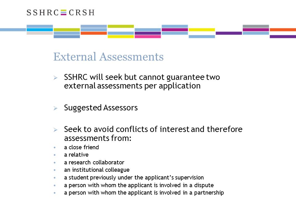 External Assessments  SSHRC will seek but cannot guarantee two external assessments per application  Suggested Assessors  Seek to avoid conflicts of interest and therefore assessments from: a close friend a relative a research collaborator an institutional colleague a student previously under the applicant's supervision a person with whom the applicant is involved in a dispute a person with whom the applicant is involved in a partnership