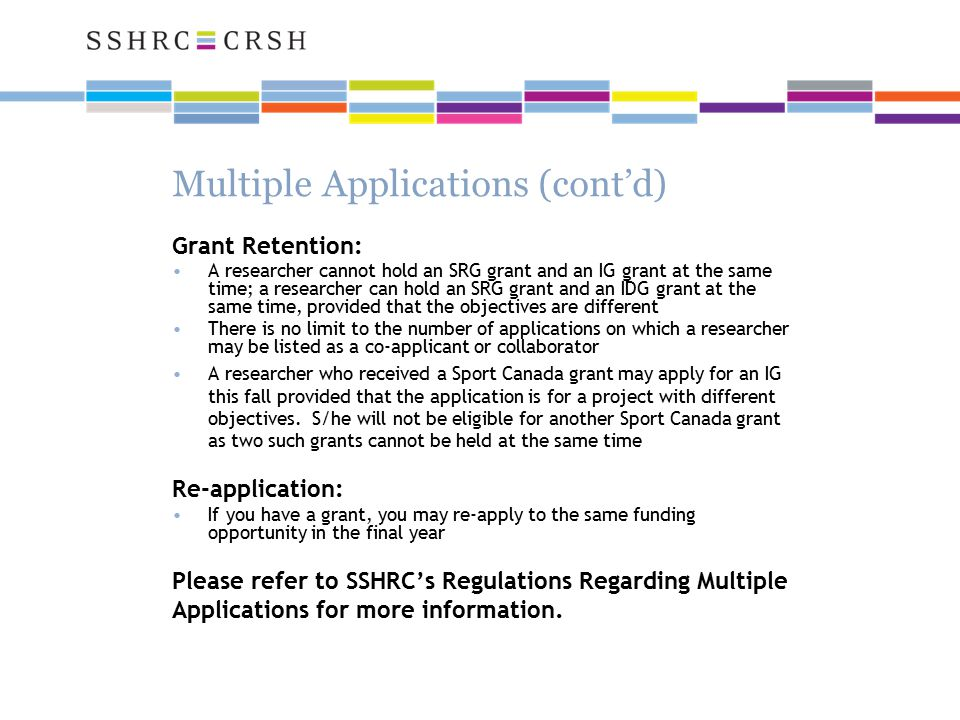 Multiple Applications (cont'd) Grant Retention: A researcher cannot hold an SRG grant and an IG grant at the same time; a researcher can hold an SRG grant and an IDG grant at the same time, provided that the objectives are different There is no limit to the number of applications on which a researcher may be listed as a co-applicant or collaborator A researcher who received a Sport Canada grant may apply for an IG this fall provided that the application is for a project with different objectives.