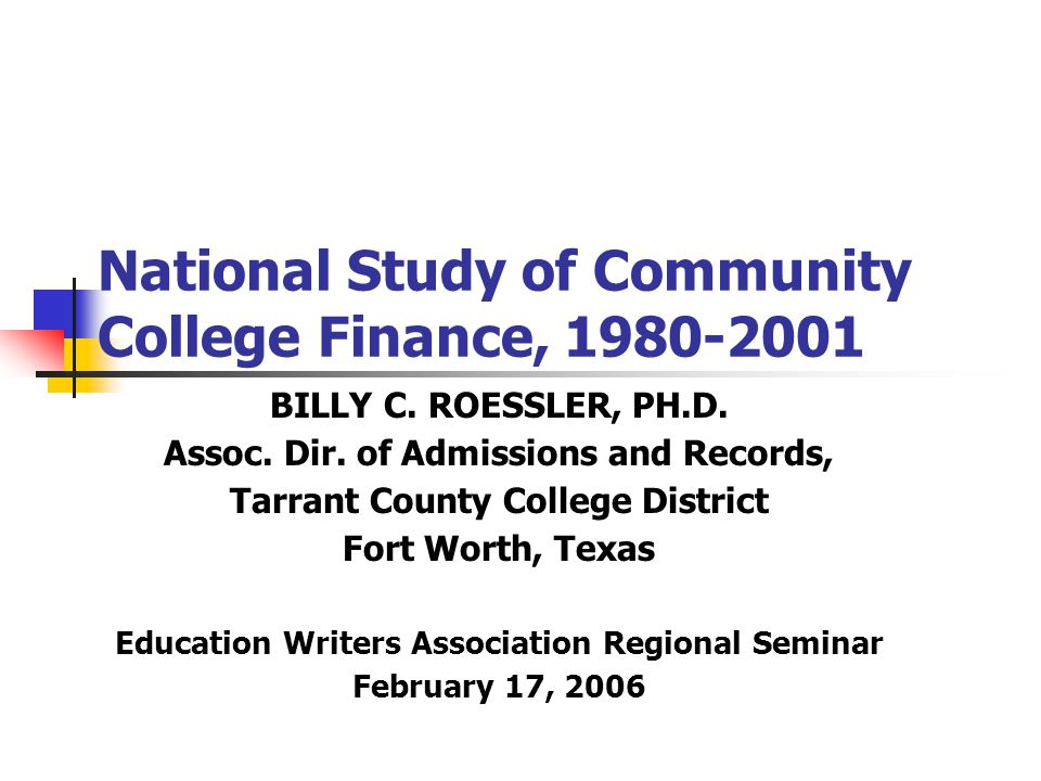 National Study of Community College Finance, 1980-2001 BILLY C. ROESSLER, PH.D. Assoc. Dir. of Admissions and Records, Tarrant County College District